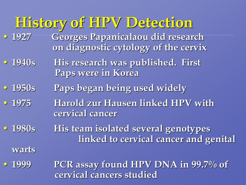 History of HPV Detection 1927 Georges Papanicalaou did research on diagnostic cytology of the cervix 1927 Georges Papanicalaou did research on diagnostic cytology of the cervix 1940s His research was published.