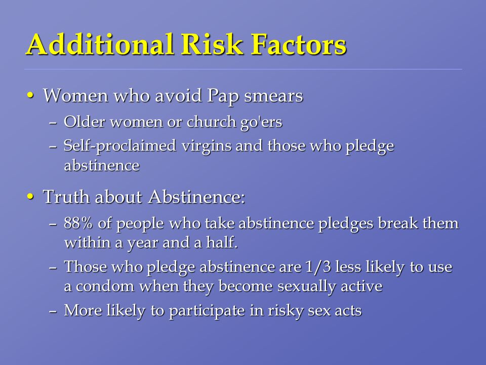 Additional Risk Factors Women who avoid Pap smearsWomen who avoid Pap smears –Older women or church go ers –Self-proclaimed virgins and those who pledge abstinence Truth about Abstinence:Truth about Abstinence: –88% of people who take abstinence pledges break them within a year and a half.