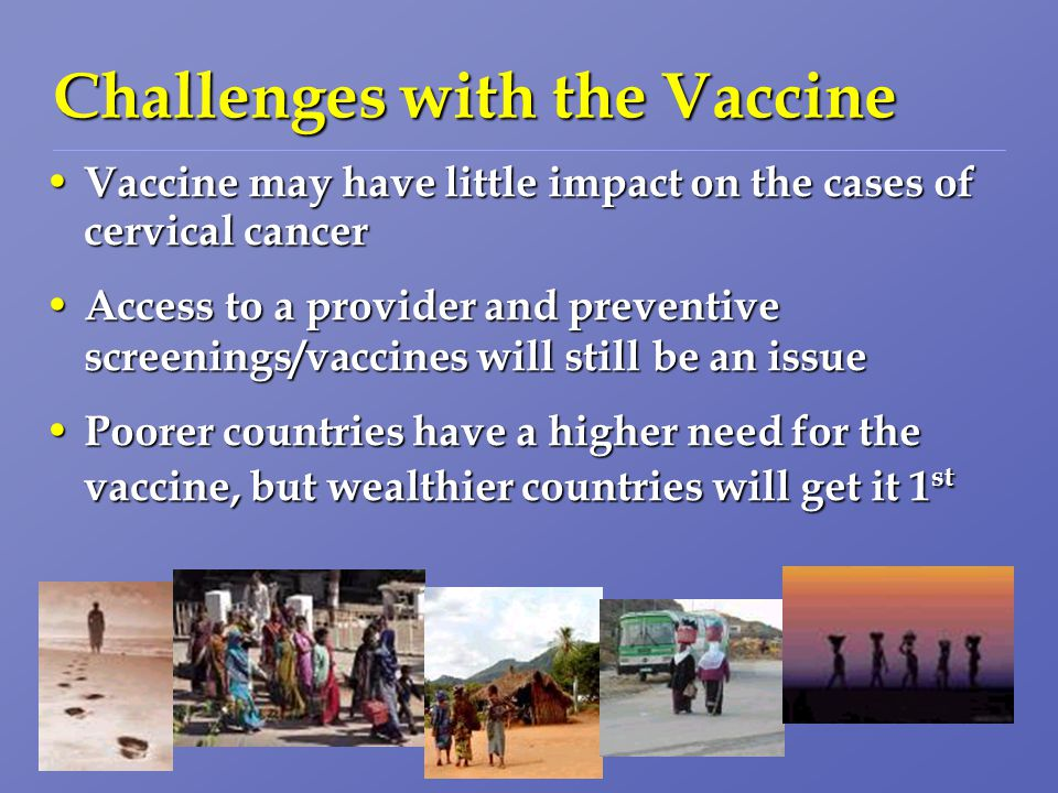 Challenges with the Vaccine Vaccine may have little impact on the cases of cervical cancer Vaccine may have little impact on the cases of cervical cancer Access to a provider and preventive screenings/vaccines will still be an issue Access to a provider and preventive screenings/vaccines will still be an issue Poorer countries have a higher need for the vaccine, but wealthier countries will get it 1 st Poorer countries have a higher need for the vaccine, but wealthier countries will get it 1 st