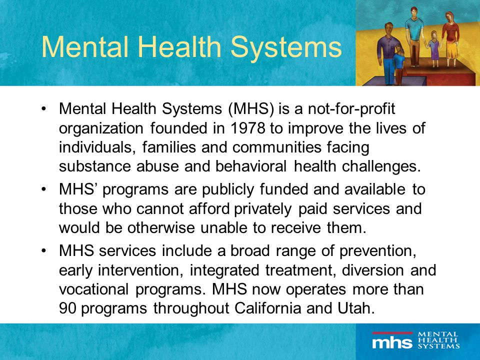 Mental Health Systems The passage of California Proposition 63 in 2004, known as the Mental Health Services Act, enabled MHS to expand services by implementing a variety of new programs.