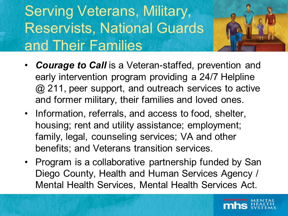 Serving Veterans, Military, Reservists, National Guards and Their Families Courage to Call is a Veteran-staffed, prevention and early intervention program providing a 24/7 Helpline @ 211, peer support, and outreach services to active and former military, their families and loved ones.