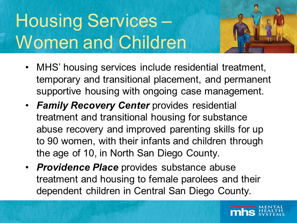 Housing Services – Women and Children MHS' housing services include residential treatment, temporary and transitional placement, and permanent supportive housing with ongoing case management.