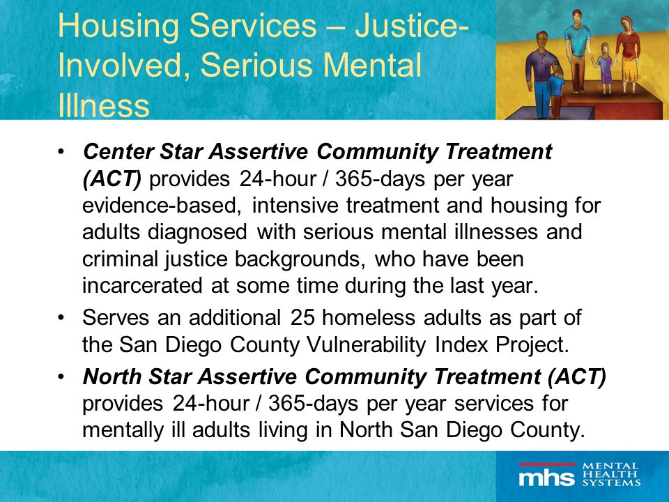 Housing Services – Justice- Involved, Serious Mental Illness Center Star Assertive Community Treatment (ACT) provides 24-hour / 365-days per year evidence-based, intensive treatment and housing for adults diagnosed with serious mental illnesses and criminal justice backgrounds, who have been incarcerated at some time during the last year.