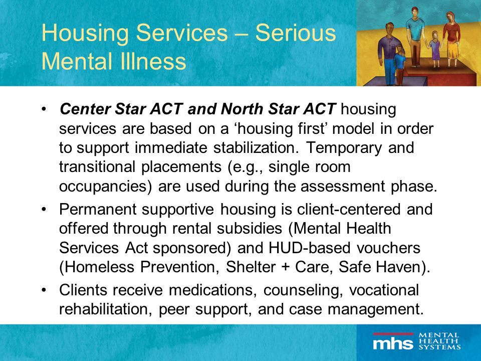 Housing Services – Serious Mental Illness Center Star ACT and North Star ACT housing services are based on a 'housing first' model in order to support immediate stabilization.