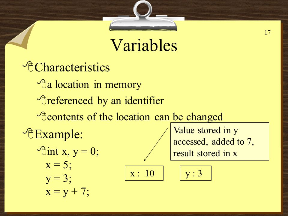16 Variables 8Characteristics 8a location in memory 8referenced by an identifier 8contents of the location can be changed 8Example: 8int x, y = 0; x = 5; y = 3; x : 5 y : 3 Old value of 0 lost