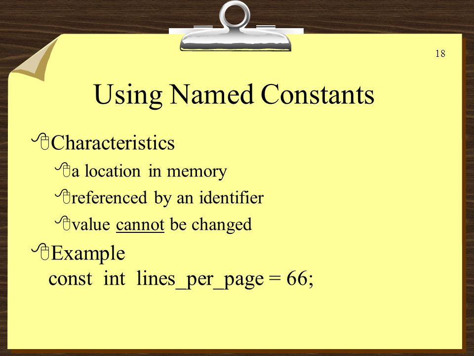 17 Variables 8Characteristics 8a location in memory 8referenced by an identifier 8contents of the location can be changed 8Example: 8int x, y = 0; x = 5; y = 3; x = y + 7; x : 10 y : 3 Value stored in y accessed, added to 7, result stored in x