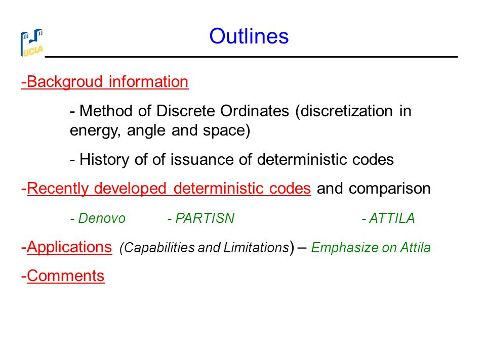 Calculation Methods for Neutron and Photon Transport  The methods can be broken down into two broad groups  Deterministic method:  Directly solves the equation using numerical techniques for solving a system of ordinary and partial differential equations  Monte Carlo method:  Solves the equation using probabilistic and statistical techniques (Stochastic Approach)  Each method has its strengths and weaknesses