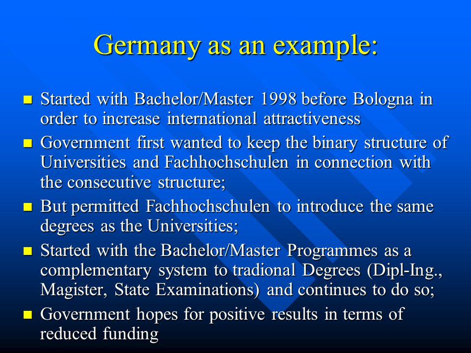 Germany as an example: Started with Bachelor/Master 1998 before Bologna in order to increase international attractiveness Started with Bachelor/Master