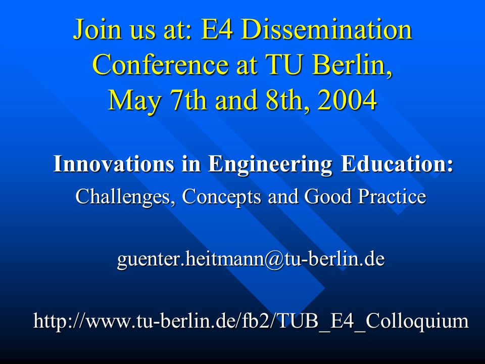 Join us at: E4 Dissemination Conference at TU Berlin, May 7th and 8th, 2004 Innovations in Engineering Education: Innovations in Engineering Education