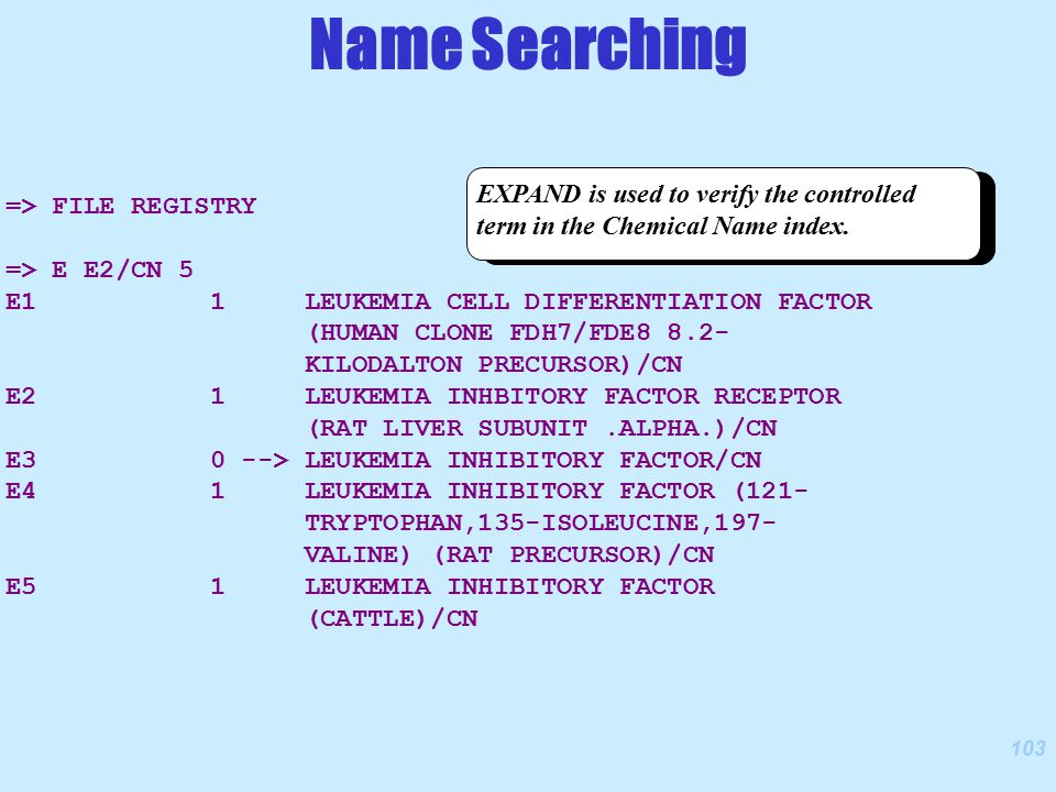 103 => FILE REGISTRY => E E2/CN 5 E1 1 LEUKEMIA CELL DIFFERENTIATION FACTOR (HUMAN CLONE FDH7/FDE8 8.2- KILODALTON PRECURSOR)/CN E2 1 LEUKEMIA INHBITORY FACTOR RECEPTOR (RAT LIVER SUBUNIT.ALPHA.)/CN E3 0 --> LEUKEMIA INHIBITORY FACTOR/CN E4 1 LEUKEMIA INHIBITORY FACTOR (121- TRYPTOPHAN,135-ISOLEUCINE,197- VALINE) (RAT PRECURSOR)/CN E5 1 LEUKEMIA INHIBITORY FACTOR (CATTLE)/CN EXPAND is used to verify the controlled term in the Chemical Name index.