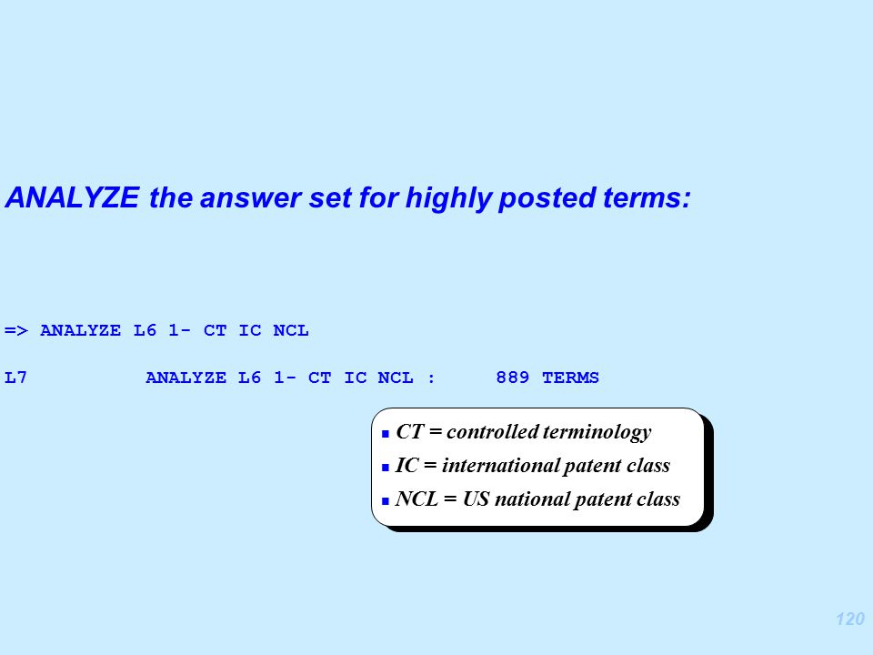 120 ANALYZE the answer set for highly posted terms: => ANALYZE L6 1- CT IC NCL L7 ANALYZE L6 1- CT IC NCL : 889 TERMS CT = controlled terminology IC = international patent class NCL = US national patent class