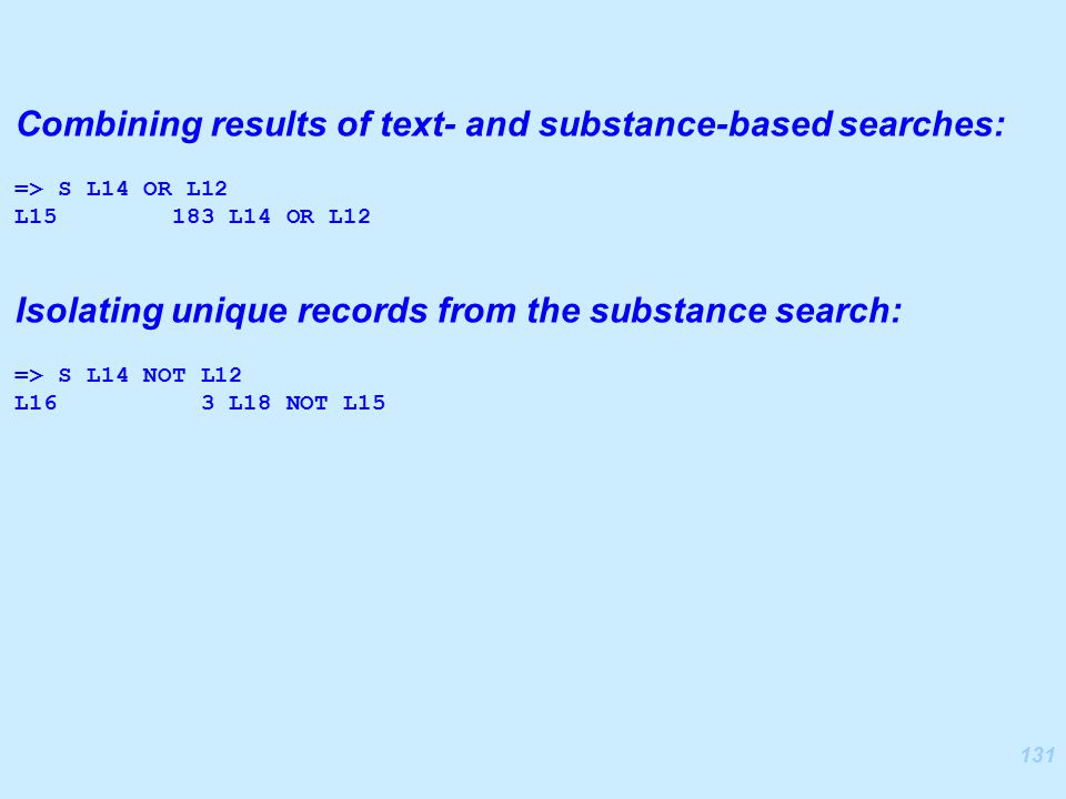 131 Combining results of text- and substance-based searches: => S L14 OR L12 L15 183 L14 OR L12 Isolating unique records from the substance search: => S L14 NOT L12 L16 3 L18 NOT L15