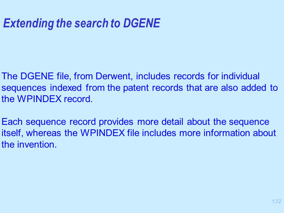 132 The DGENE file, from Derwent, includes records for individual sequences indexed from the patent records that are also added to the WPINDEX record.