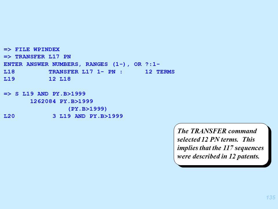 135 => FILE WPINDEX => TRANSFER L17 PN ENTER ANSWER NUMBERS, RANGES (1-), OR ?:1- L18 TRANSFER L17 1- PN : 12 TERMS L19 12 L18 => S L19 AND PY.B>1999 1262084 PY.B>1999 (PY.B>1999) L20 3 L19 AND PY.B>1999 The TRANSFER command selected 12 PN terms.
