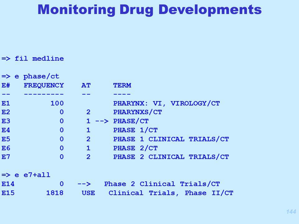 144 Monitoring Drug Developments => fil medline => e phase/ct E# FREQUENCY AT TERM -- --------- -- ---- E1 100 PHARYNX: VI, VIROLOGY/CT E2 0 2 PHARYNXS/CT E3 0 1 --> PHASE/CT E4 0 1 PHASE 1/CT E5 0 2 PHASE 1 CLINICAL TRIALS/CT E6 0 1 PHASE 2/CT E7 0 2 PHASE 2 CLINICAL TRIALS/CT => e e7+all E14 0 --> Phase 2 Clinical Trials/CT E15 1818 USE Clinical Trials, Phase II/CT