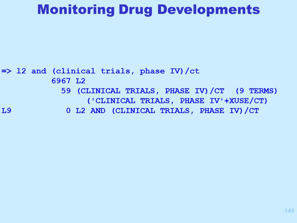 148 Monitoring Drug Developments => l2 and (clinical trials, phase IV)/ct 6967 L2 59 (CLINICAL TRIALS, PHASE IV)/CT (9 TERMS) ( CLINICAL TRIALS, PHASE IV +XUSE/CT) L9 0 L2 AND (CLINICAL TRIALS, PHASE IV)/CT