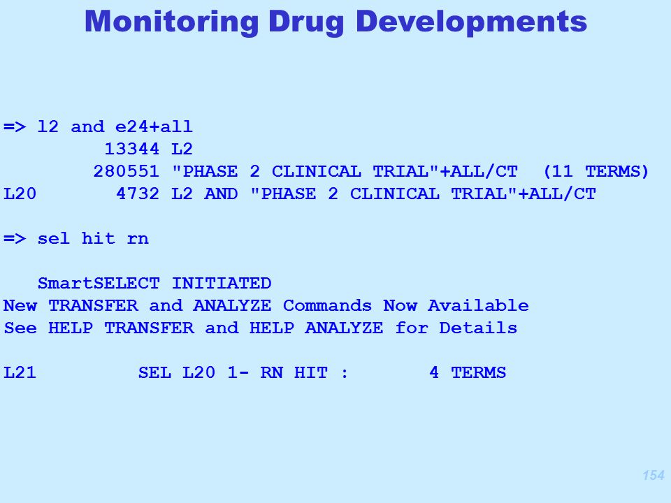 154 Monitoring Drug Developments => l2 and e24+all 13344 L2 280551 PHASE 2 CLINICAL TRIAL +ALL/CT (11 TERMS) L20 4732 L2 AND PHASE 2 CLINICAL TRIAL +ALL/CT => sel hit rn SmartSELECT INITIATED New TRANSFER and ANALYZE Commands Now Available See HELP TRANSFER and HELP ANALYZE for Details L21 SEL L20 1- RN HIT : 4 TERMS