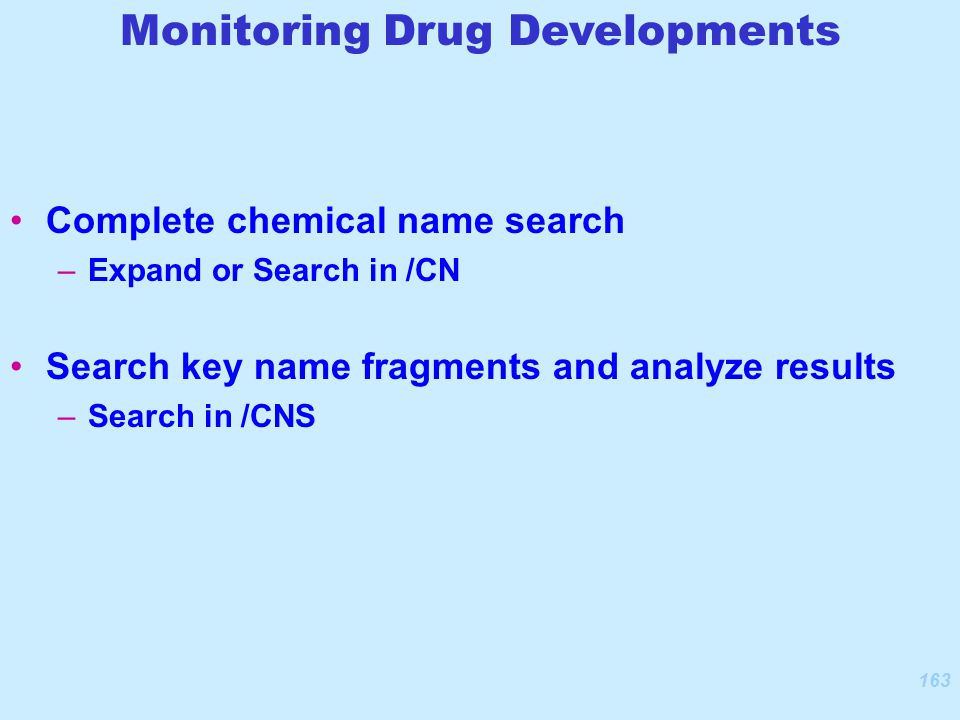 163 Complete chemical name search –Expand or Search in /CN Search key name fragments and analyze results –Search in /CNS Monitoring Drug Developments