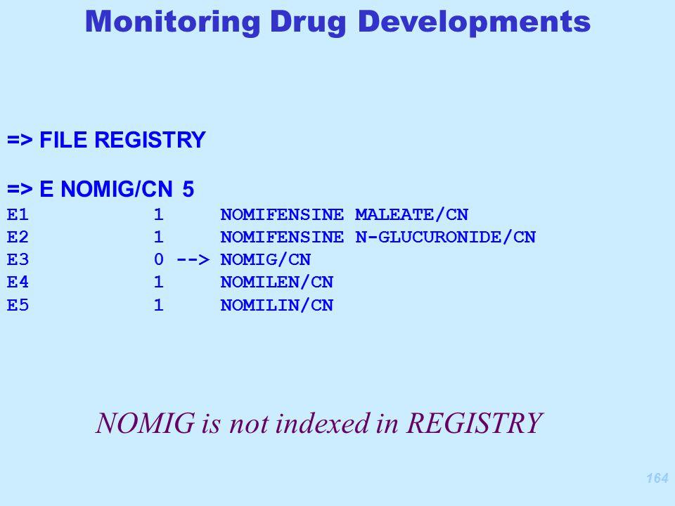 164 => FILE REGISTRY => E NOMIG/CN 5 E1 1 NOMIFENSINE MALEATE/CN E2 1 NOMIFENSINE N-GLUCURONIDE/CN E3 0 --> NOMIG/CN E4 1 NOMILEN/CN E5 1 NOMILIN/CN NOMIG is not indexed in REGISTRY Monitoring Drug Developments