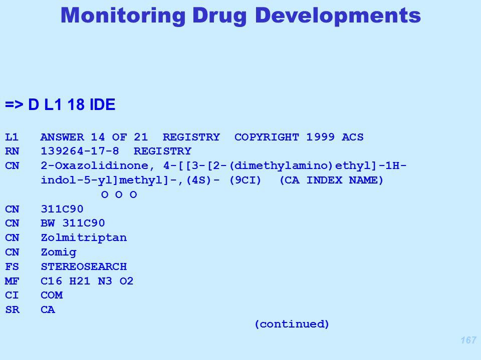 167 => D L1 18 IDE L1 ANSWER 14 OF 21 REGISTRY COPYRIGHT 1999 ACS RN 139264-17-8 REGISTRY CN 2-Oxazolidinone, 4-[[3-[2-(dimethylamino)ethyl]-1H- indol-5-yl]methyl]-,(4S)- (9CI) (CA INDEX NAME) O O O CN 311C90 CN BW 311C90 CN Zolmitriptan CN Zomig FS STEREOSEARCH MF C16 H21 N3 O2 CI COM SR CA (continued) Monitoring Drug Developments