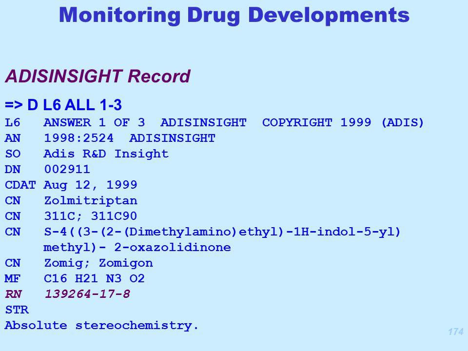 174 ADISINSIGHT Record => D L6 ALL 1-3 L6 ANSWER 1 OF 3 ADISINSIGHT COPYRIGHT 1999 (ADIS) AN 1998:2524 ADISINSIGHT SO Adis R&D Insight DN 002911 CDAT Aug 12, 1999 CN Zolmitriptan CN 311C; 311C90 CN S-4((3-(2-(Dimethylamino)ethyl)-1H-indol-5-yl) methyl)- 2-oxazolidinone CN Zomig; Zomigon MF C16 H21 N3 O2 RN 139264-17-8 STR Absolute stereochemistry.