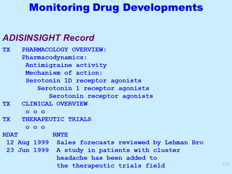 177 TX PHARMACOLOGY OVERVIEW: Pharmacodynamics: Antimigraine activity Mechanism of action: Serotonin 1D receptor agonists Serotonin 1 receptor agonists Serotonin receptor agonists TX CLINICAL OVERVIEW o o o TX THERAPEUTIC TRIALS o o o RDAT RNTE 12 Aug 1999 Sales forecasts reviewed by Lehman Bro 23 Jun 1999 A study in patients with cluster headache has been added to the therapeutic trials field ADISINSIGHT Record Monitoring Drug Developments