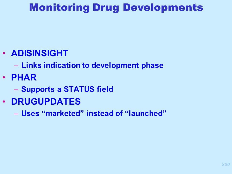 200 ADISINSIGHT –Links indication to development phase PHAR –Supports a STATUS field DRUGUPDATES –Uses marketed instead of launched Monitoring Drug Developments