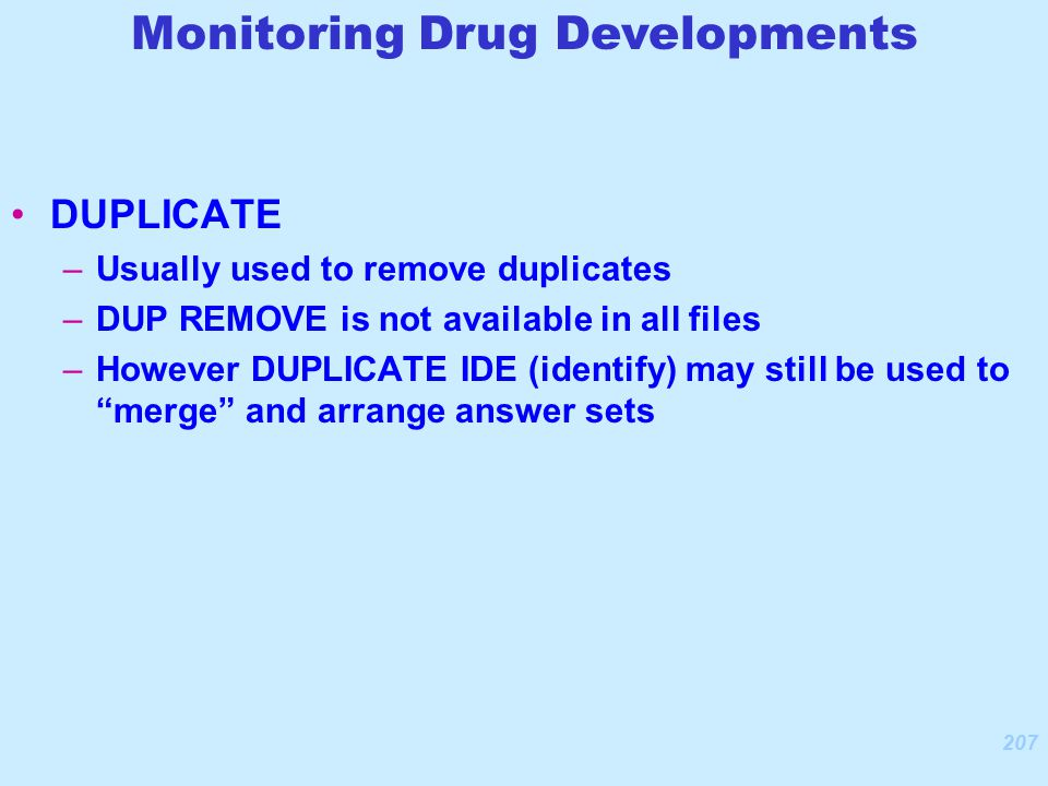 207 DUPLICATE –Usually used to remove duplicates –DUP REMOVE is not available in all files –However DUPLICATE IDE (identify) may still be used to merge and arrange answer sets Monitoring Drug Developments