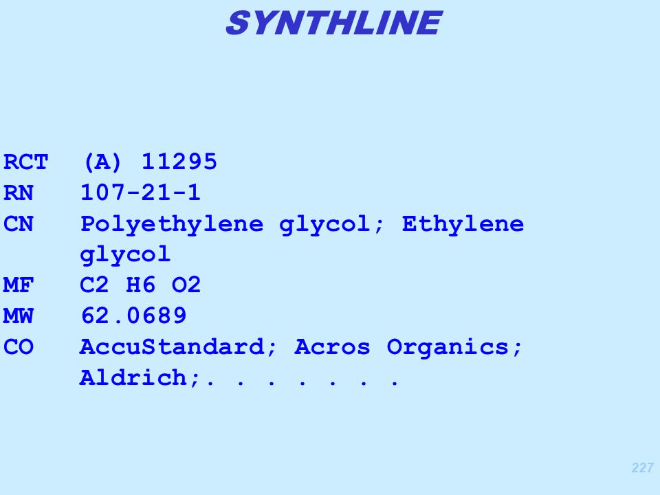 227 RCT (A) 11295 RN 107-21-1 CN Polyethylene glycol; Ethylene glycol MF C2 H6 O2 MW 62.0689 CO AccuStandard; Acros Organics; Aldrich;.......