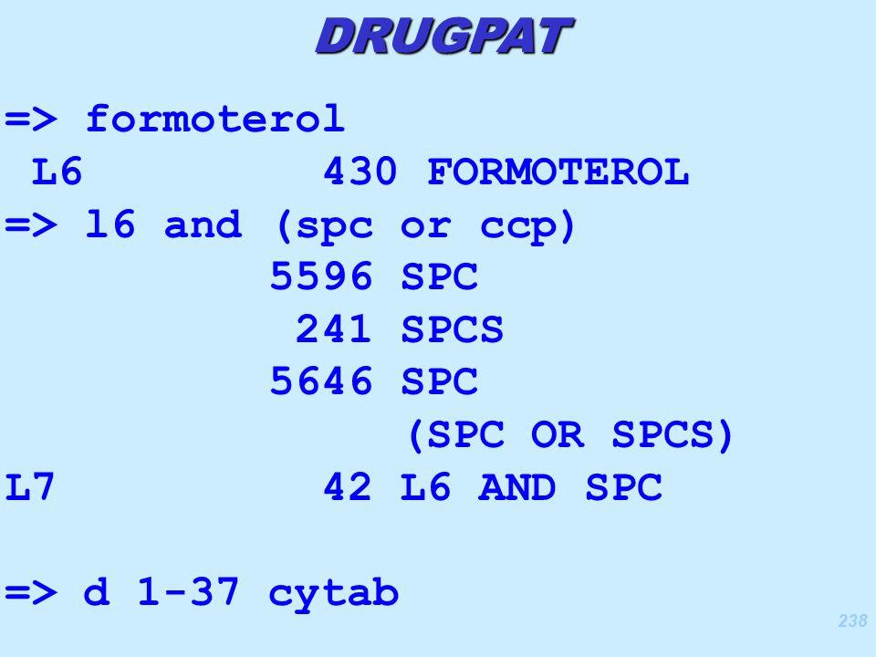 238 => formoterol L6 430 FORMOTEROL => l6 and (spc or ccp) 5596 SPC 241 SPCS 5646 SPC (SPC OR SPCS) L7 42 L6 AND SPC => d 1-37 cytab DRUGPAT