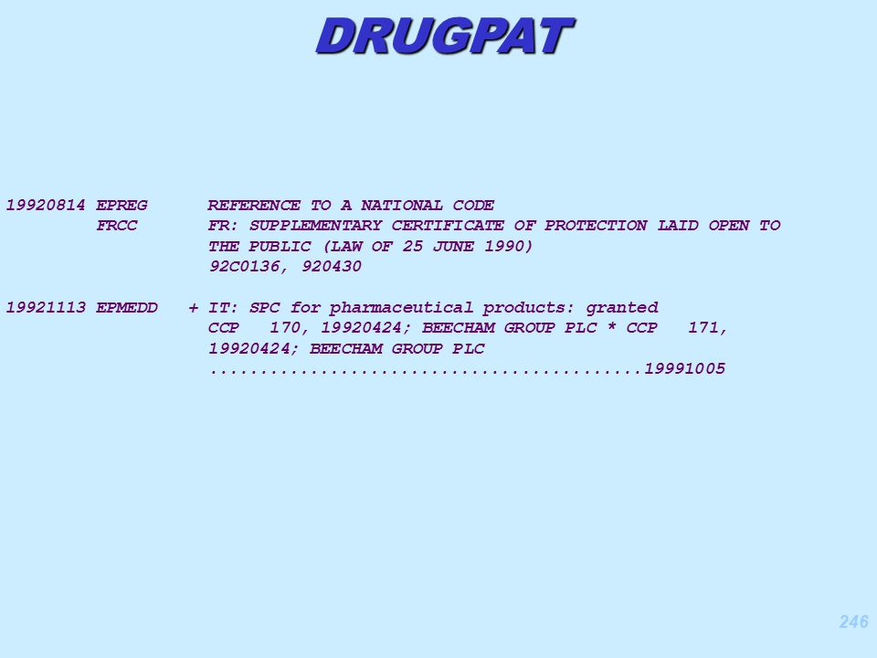 246 DRUGPAT 19920814 EPREG REFERENCE TO A NATIONAL CODE FRCC FR: SUPPLEMENTARY CERTIFICATE OF PROTECTION LAID OPEN TO THE PUBLIC (LAW OF 25 JUNE 1990) 92C0136, 920430 19921113 EPMEDD + IT: SPC for pharmaceutical products: granted CCP 170, 19920424; BEECHAM GROUP PLC * CCP 171, 19920424; BEECHAM GROUP PLC...........................................19991005