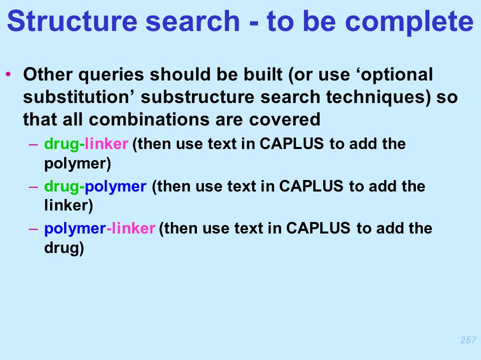 257 Other queries should be built (or use 'optional substitution' substructure search techniques) so that all combinations are covered –drug-linker (then use text in CAPLUS to add the polymer) –drug-polymer (then use text in CAPLUS to add the linker) –polymer-linker (then use text in CAPLUS to add the drug) Structure search - to be complete