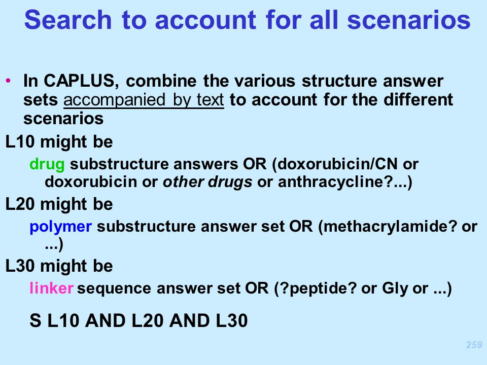 259 In CAPLUS, combine the various structure answer sets accompanied by text to account for the different scenarios L10 might be drug substructure answers OR (doxorubicin/CN or doxorubicin or other drugs or anthracycline ...) L20 might be polymer substructure answer set OR (methacrylamide.