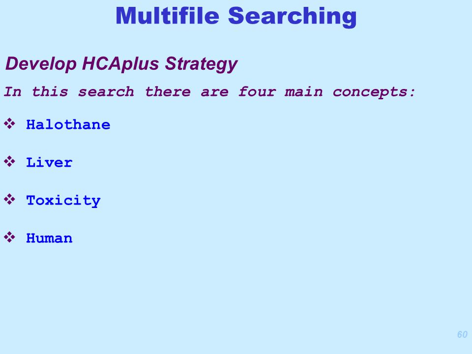 60 In this search there are four main concepts:  Halothane  Liver  Toxicity  Human Develop HCAplus Strategy Multifile Searching