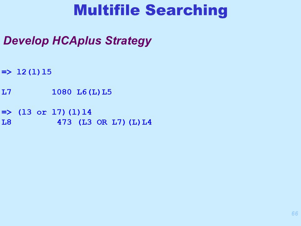 66 Develop HCAplus Strategy Multifile Searching => l2(l)l5 L7 1080 L6(L)L5 => (l3 or l7)(l)l4 L8 473 (L3 OR L7)(L)L4