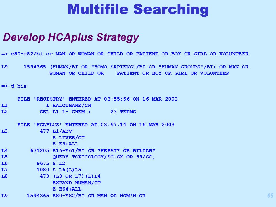 68 Develop HCAplus Strategy Multifile Searching => e80-e82/bi or MAN OR WOMAN OR CHILD OR PATIENT OR BOY OR GIRL OR VOLUNTEER L9 1594365 (HUMAN/BI OR HOMO SAPIENS /BI OR HUMAN GROUPS /BI) OR MAN OR WOMAN OR CHILD OR PATIENT OR BOY OR GIRL OR VOLUNTEER => d his FILE REGISTRY ENTERED AT 03:55:56 ON 16 MAR 2003 L1 1 HALOTHANE/CN L2 SEL L1 1- CHEM : 23 TERMS FILE HCAPLUS ENTERED AT 03:57:14 ON 16 MAR 2003 L3 477 L1/ADV E LIVER/CT E E3+ALL L4 671205 E16-E61/BI OR HEPAT.