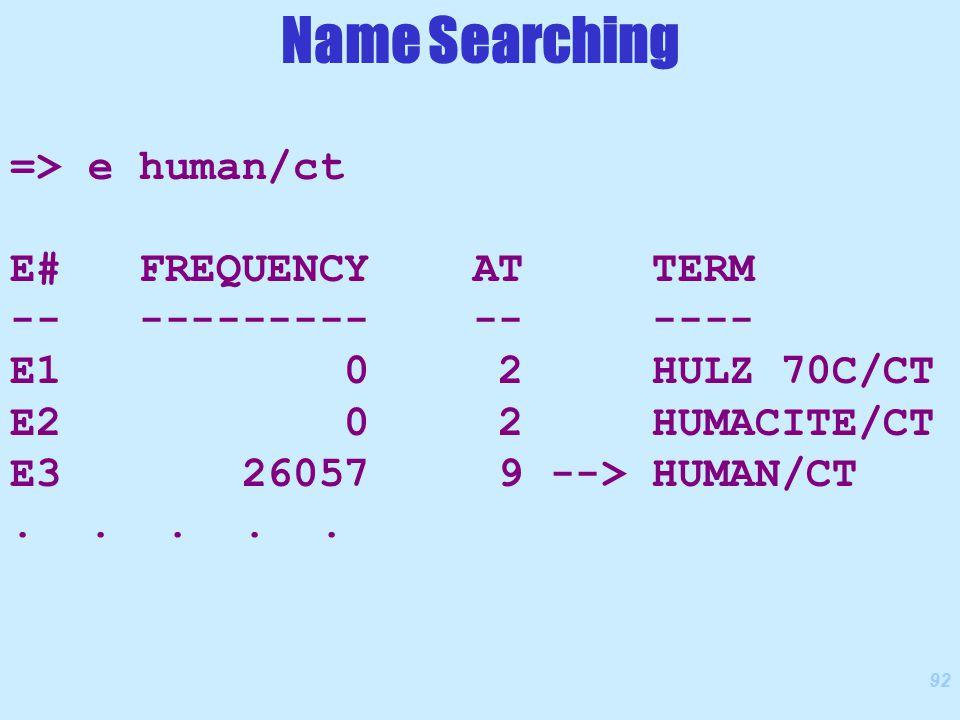 92 => e human/ct E# FREQUENCY AT TERM -- --------- -- ---- E1 0 2 HULZ 70C/CT E2 0 2 HUMACITE/CT E3 26057 9 --> HUMAN/CT.....