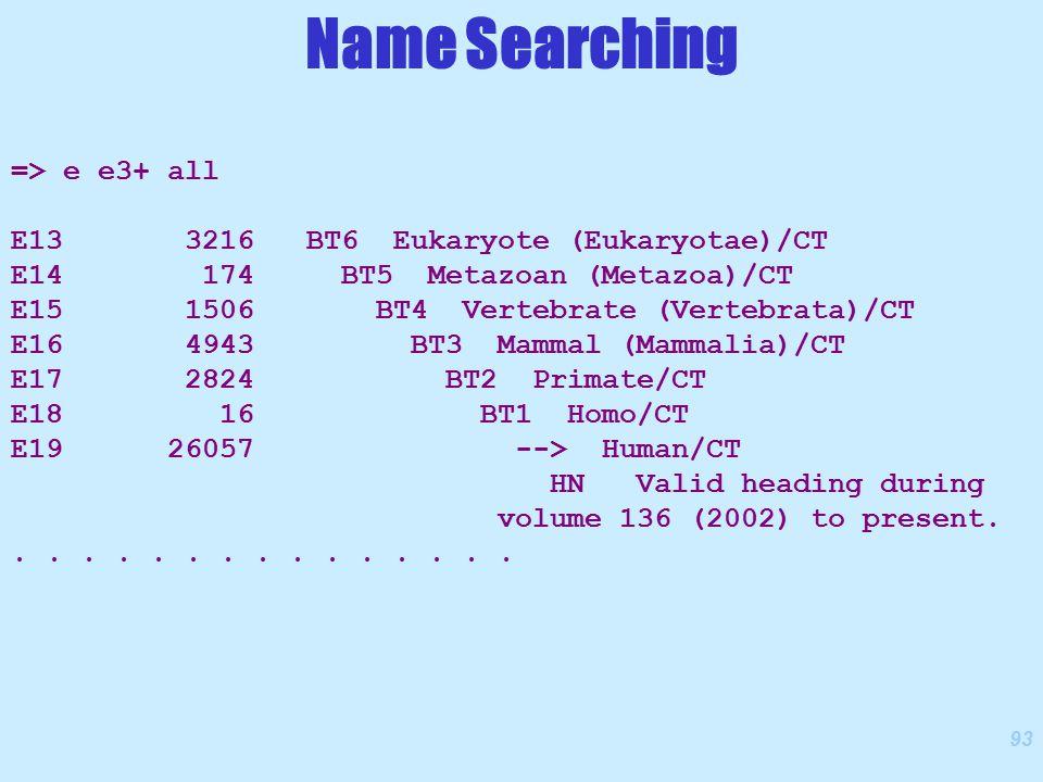 93 => e e3+ all E13 3216 BT6 Eukaryote (Eukaryotae)/CT E14 174 BT5 Metazoan (Metazoa)/CT E15 1506 BT4 Vertebrate (Vertebrata)/CT E16 4943 BT3 Mammal (Mammalia)/CT E17 2824 BT2 Primate/CT E18 16 BT1 Homo/CT E19 26057 --> Human/CT HN Valid heading during volume 136 (2002) to present................