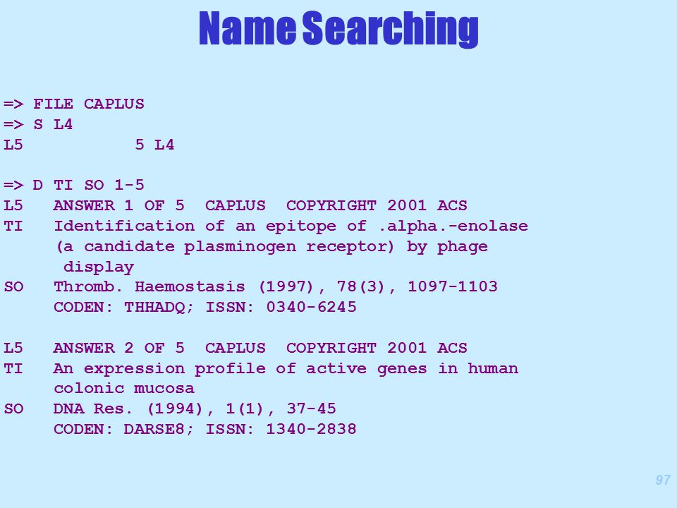 97 => FILE CAPLUS => S L4 L5 5 L4 => D TI SO 1-5 L5 ANSWER 1 OF 5 CAPLUS COPYRIGHT 2001 ACS TI Identification of an epitope of.alpha.-enolase (a candidate plasminogen receptor) by phage display SO Thromb.