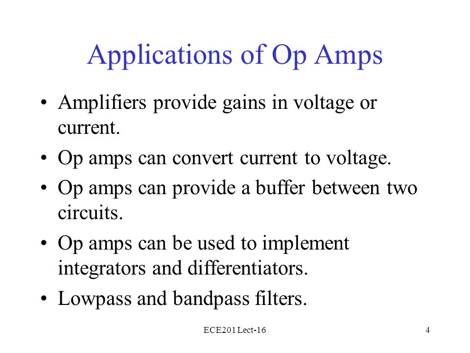 ECE201 Lect-164 Applications of Op Amps Amplifiers provide gains in voltage or current. Op amps can convert current to voltage. Op amps can provide a