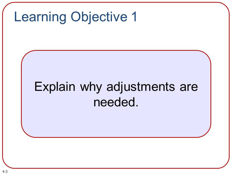 Learning Objective 1 Explain why adjustments are needed. 4-3