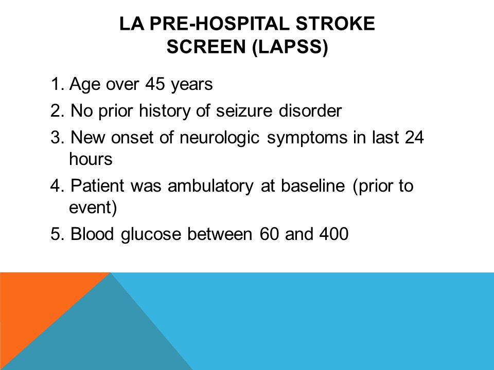 LA PRE-HOSPITAL STROKE SCREEN (LAPSS) 1. Age over 45 years 2. No prior history of seizure disorder 3. New onset of neurologic symptoms in last 24 hour