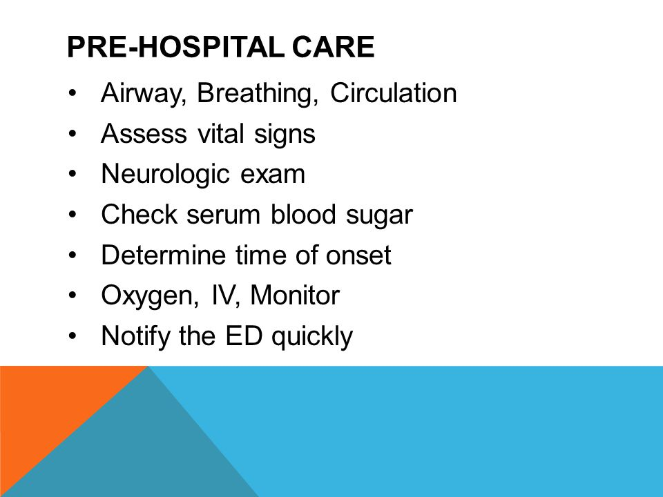 PRE-HOSPITAL CARE Airway, Breathing, Circulation Assess vital signs Neurologic exam Check serum blood sugar Determine time of onset Oxygen, IV, Monito