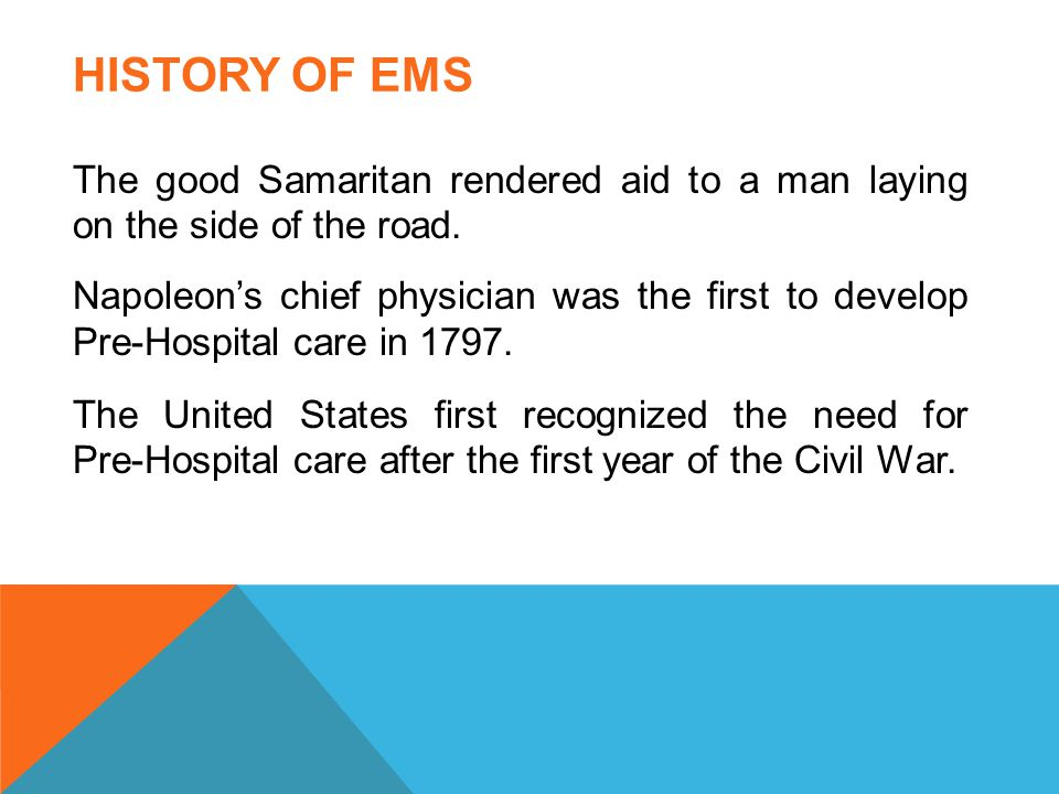 HISTORY OF EMS The good Samaritan rendered aid to a man laying on the side of the road. Napoleon's chief physician was the first to develop Pre-Hospit