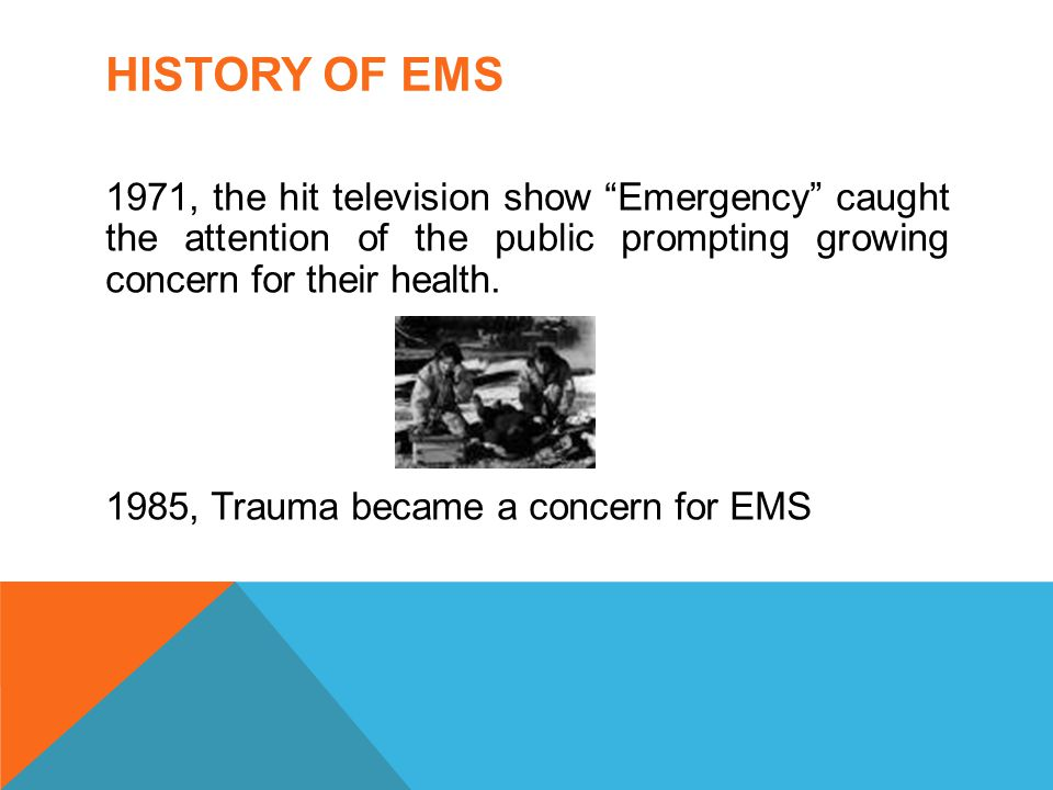 "HISTORY OF EMS 1971, the hit television show ""Emergency"" caught the attention of the public prompting growing concern for their health. 1985, Trauma b"