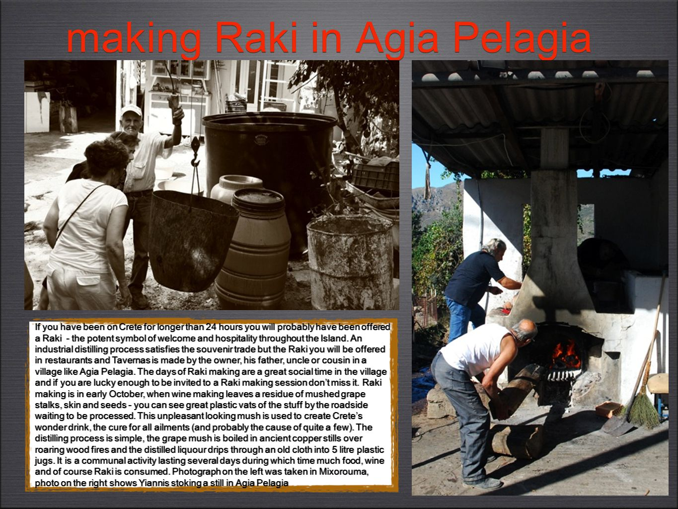 making Raki in Agia Pelagia If you have been on Crete for longer than 24 hours you will probably have been offered a Raki - the potent symbol of welcome and hospitality throughout the Island.