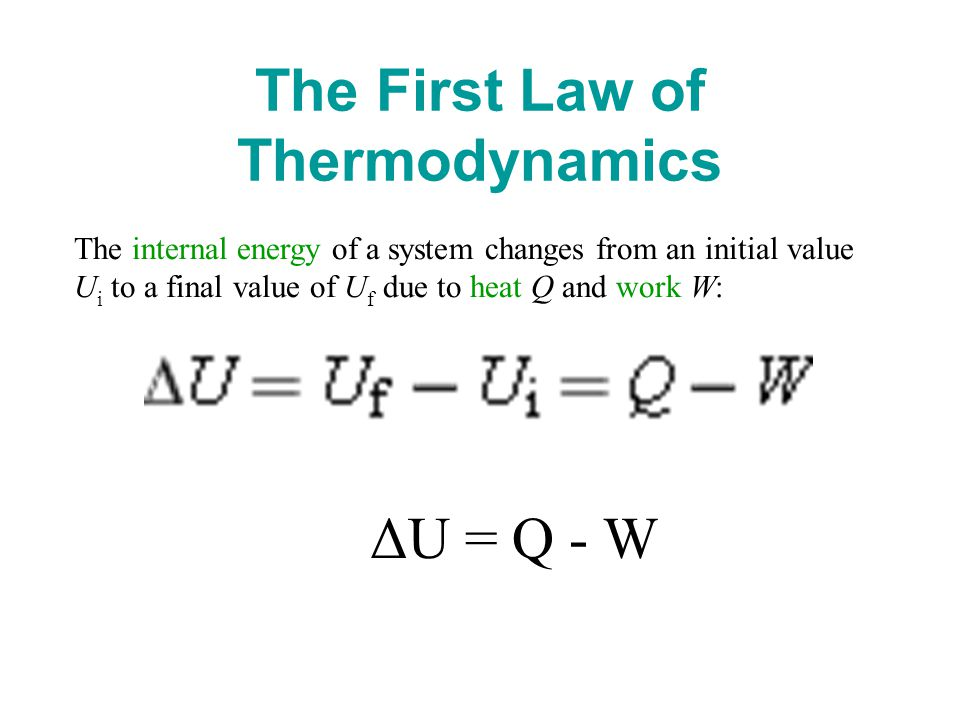 The First Law of Thermodynamics The internal energy of a system changes from an initial value U i to a final value of U f due to heat Q and work W: ΔU