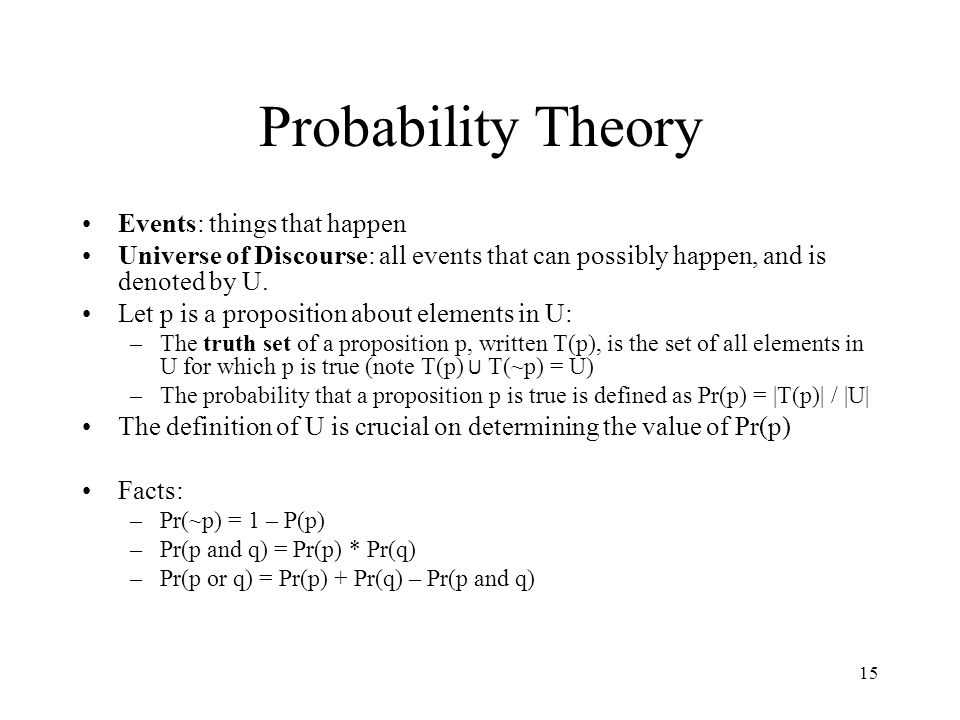 15 Probability Theory Events: things that happen Universe of Discourse: all events that can possibly happen, and is denoted by U. Let p is a propositi