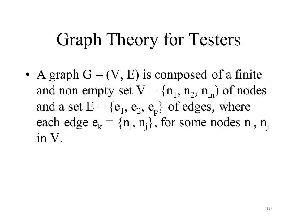 16 Graph Theory for Testers A graph G = (V, E) is composed of a finite and non empty set V = {n 1, n 2, n m ) of nodes and a set E = {e 1, e 2, e p } of edges, where each edge e k = {n i, n j }, for some nodes n i, n j in V.