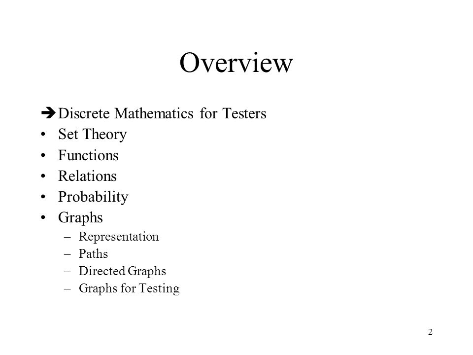 2 Overview  Discrete Mathematics for Testers Set Theory Functions Relations Probability Graphs –Representation –Paths –Directed Graphs –Graphs for Te